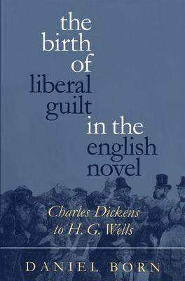 The Birth of Liberal Guilt in the English Novel: Charles Dickens to H.G.Wells (Paperback)