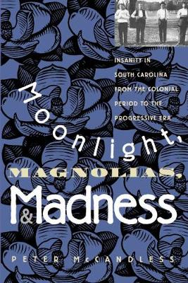 Moonlight, Magnolias, and Madness: Insanity in South Carolina from the Colonial Period to the Progressive Era (Paperback)