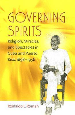 Governing Spirits: Religion, Miracles, and Spectacles in Cuba and Puerto Rico, 1898-1956 (Paperback)