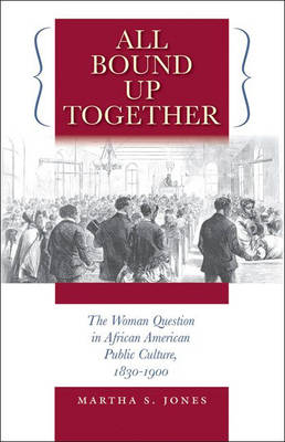 All Bound Up Together: The Woman Question in African American Public Culture, 1830-1900 - John Hope Franklin Series in African American History and Culture (Paperback)