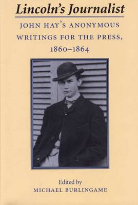 Lincoln's Journalist: John Hay's Anonymous Writings for the Press, 1860-64 (Hardback)