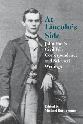 At Lincoln's Side: John Hay's Civil War Correspondence and Selected Writings (Paperback)