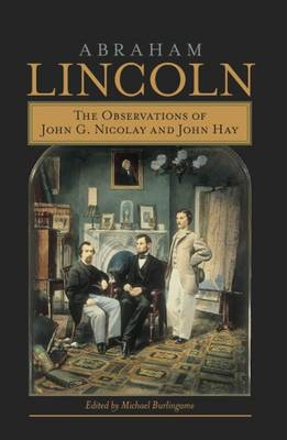 Abraham Lincoln: The Observations of John G.Nicolay and John Hay (Hardback)