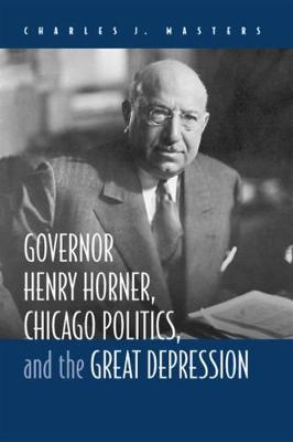 Governor Henry Horner, Chicago Politics and the Great Depression (Hardback)