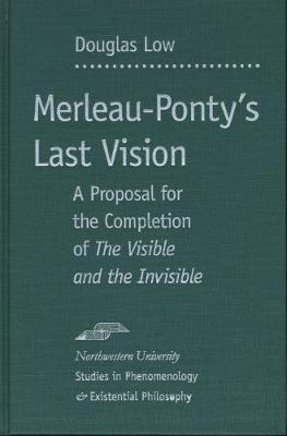 "Merleau-Ponty's Last Vision: A Proposal for the Completion of ""The Visible and the Invisible"" - Studies in Phenomenology and Existential Philosophy (Hardback)"