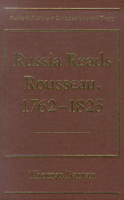Russia Reads Rousseau, 1762-1825 - Studies in Russian Literature and Theory (Hardback)