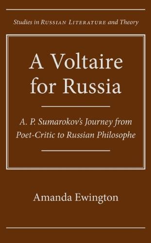 A Voltaire for Russia: A. P. Sumarokov's Journey from Poet-critic to Russian Philosophe - Studies in Russian Literature and Theory (Hardback)