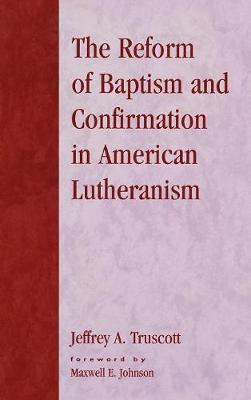 The Reform of Baptism and Confirmation in American Lutheranism - Drew University Studies in Liturgy 11 (Hardback)