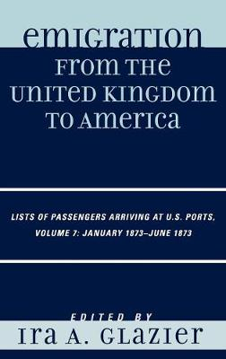 Emigration from the United Kingdom to America: Lists of Passengers Arriving at U.S. Ports, January 1873 - June 1873 - Emigration from the United Kingdom to America 7 (Hardback)