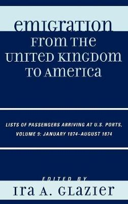 Emigration from the United Kingdom to America: Lists of Passengers Arriving at U.S. Ports, January 1874 - August 1874 - Emigration from the United Kingdom to America 9 (Hardback)
