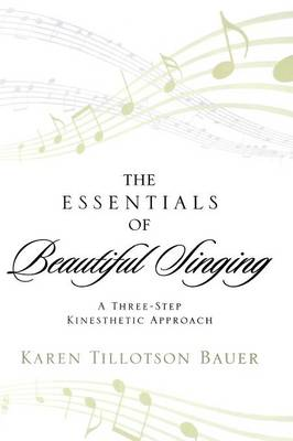 The Essentials of Beautiful Singing: A Three-step Kinesthetic Approach (Hardback)