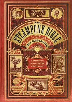The Steampunk Bible: An Illustrated Guide to the World of Imaginary Airships, Corsets and Goggles, Mad Scientists, and Strange Literature (Hardback)
