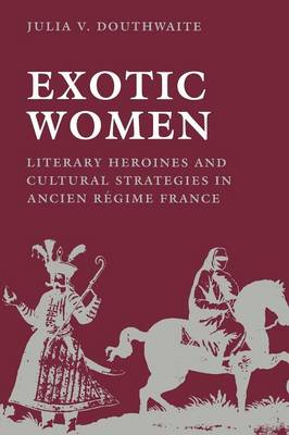 Exotic Women: Literary Heroines and Cultural Strategies in Ancient Regime France - New Cultural Studies (Paperback)