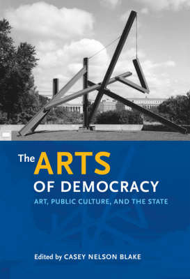 The Arts of Democracy: Art, Public Culture, and the State - Arts and Intellectual Life in Modern America S. (Hardback)
