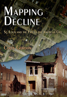 Mapping Decline: St. Louis and the Fate of the American City - Politics & Culture in Modern America (Hardback)