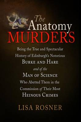 The Anatomy Murders: Being the True and Spectacular History of Edinburgh's Notorious Burke and Hare, and of the Man of Science Who Abetted Them in the Commission of Their Most Heinous Crimes (Hardback)