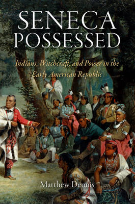 Seneca Possessed: Indians, Witchcraft, and Power in the Early American Republic - Early American Studies (Hardback)