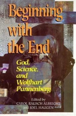 Beginning with the End: God, Science and Wolfhart Pannenberg (Paperback)