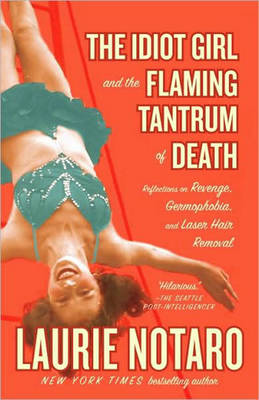 The Idiot Girl and the Flaming Tantrum of Death: Reflections on Revenge, Germophobia, and Laser Hair Removal (Paperback)