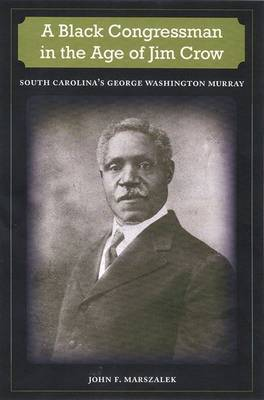 A Black Congressman in the Age of Jim Crow: South Carolina's George Washington Murray - New Perspectives on the History of the South (Hardback)