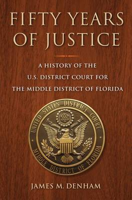 Fifty Years of Justice: A History of the U.S. Court for the Middle District of Florida - A Florida Quincentennial Book (Paperback)
