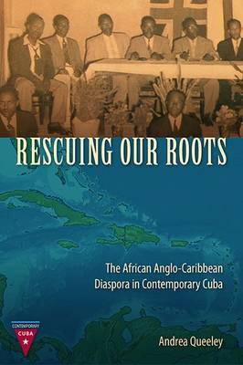 Rescuing Our Roots: The African Anglo-Caribbean Diaspora in Contemporary Cuba - Contemporary Cuba (Paperback)