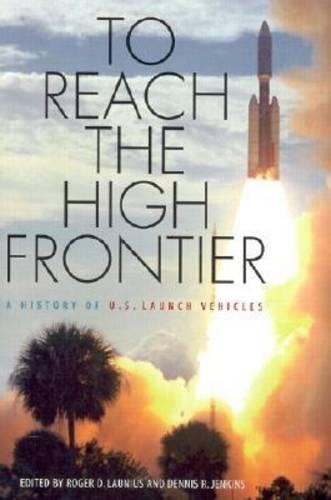 To Reach the High Frontier: A History of U.S.Launch Vehicles (Hardback)