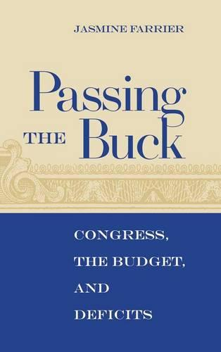 Passing the Buck: Congress, the Budget, and Deficits (Hardback)