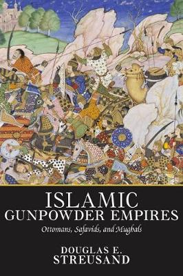 Islamic Gunpowder Empires: Ottomans, Safavids, and Mughals (Paperback)
