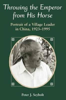 Throwing the Emperor from His Horse: Portrait of a Village Leader in China 1923-1995 (Paperback)