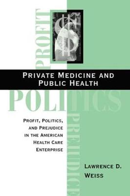 Private Medicine and Public Health: Profit, Politics and Prejudice in the American Health Care Enterprise (Paperback)