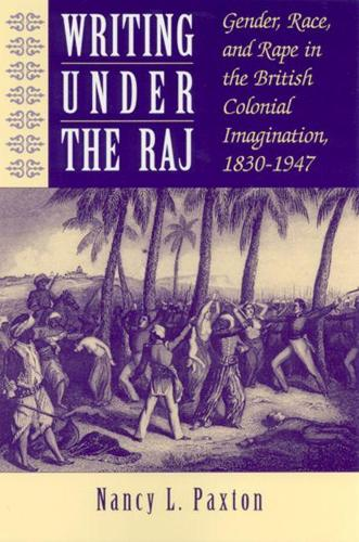 Writing Under the Raj: Gender, Race and Rape in the British Colonial Imagination, 1830-1947 (Paperback)