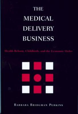 The Medical Delivery Business: Health Reform, Childbirth, and the Economic Order (Hardback)