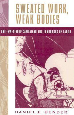 Sweated Work, Weak Bodies: Anti-Sweatshop Campaigns and Languages of Labor (Paperback)