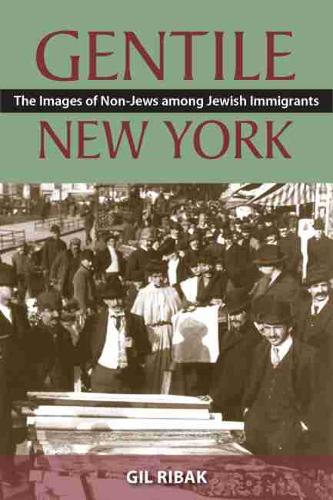 Gentile New York: The Images of Non-Jews Among Jewish Immigrants (Hardback)