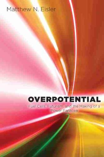 Overpotential: Fuel Cells, Futurism, and the Making of a Power Panacea (Hardback)