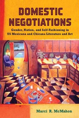 Domestic Negotiations: Gender, Nation, and Self-Fashioning in U.S. Mexicana and Chicana Literature and Art - Latinidad: Transnational Cultures in the United States (Hardback)