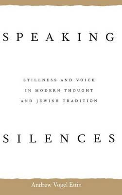Speaking Silences: Stillness and Voice in Modern Thought and Jewish Tradition (Hardback)