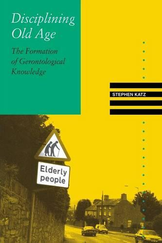 Disciplining Old Age: The Formation of Gerontological Knowledge - Knowledge: Disciplinarity & Beyond (Paperback)