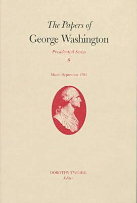 The Papers of George Washington: March-Sepember, 1791 v.8 - Presidential Series Vol 8: March -  (Hardback)