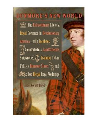 Dunmore's New World: The Extraordinary Life of a Royal Governor in Revolutionary America--With Jacobites, Counterfeiters, Land Schemes, Shipwrecks, Scalping, Indian Politics, Runaway Slaves, and Two Illegal Royal Weddings - Early American Histories (Hardback)