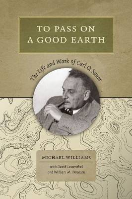 To Pass on a Good Earth: The Life and Work of Carl O. Sauer (Hardback)