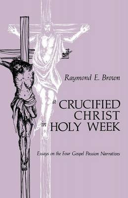 A Crucified Christ in Holy Week: Essays on the Four Gospel Passion Narratives (Paperback)