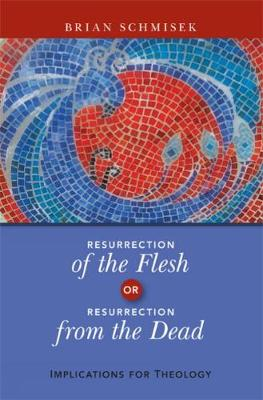 Resurrection of the Flesh or Resurrection from the Dead: Implications for Theology (Paperback)