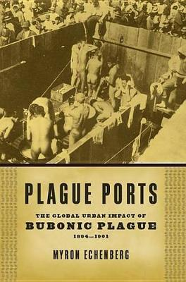 Plague Ports: The Global Urban Impact of Bubonic Plague, 1894-1901 (Hardback)