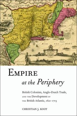 Empire at the Periphery: British Colonists, Anglo-Dutch Trade, and the Development of the British Atlantic, 1621-1713 - Early American Places (Hardback)