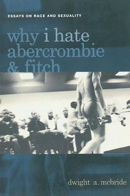 Why I Hate Abercrombie and Fitch: Essays on Race and Sexuality - Sexual Cultures (Paperback)