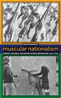 Muscular Nationalism: Gender, Violence, and Empire in India and Ireland, 1914-2004 - Gender and Political Violence (Hardback)