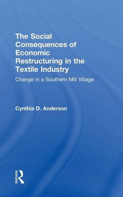 The Social Consequences of Economic Restructuring in the Textile Industry: Change in a Southern Mill Village - Transnational Business and Corporate Culture: Problems and Opportunities (Hardback)