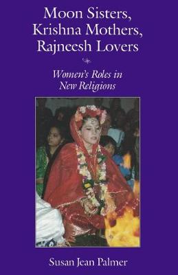 Moon Sisters, Krishna Mothers, Rajneesh Lovers: Women's Roles in New Religions - Women & Gender in North American Religion S. No. 1 (Paperback)